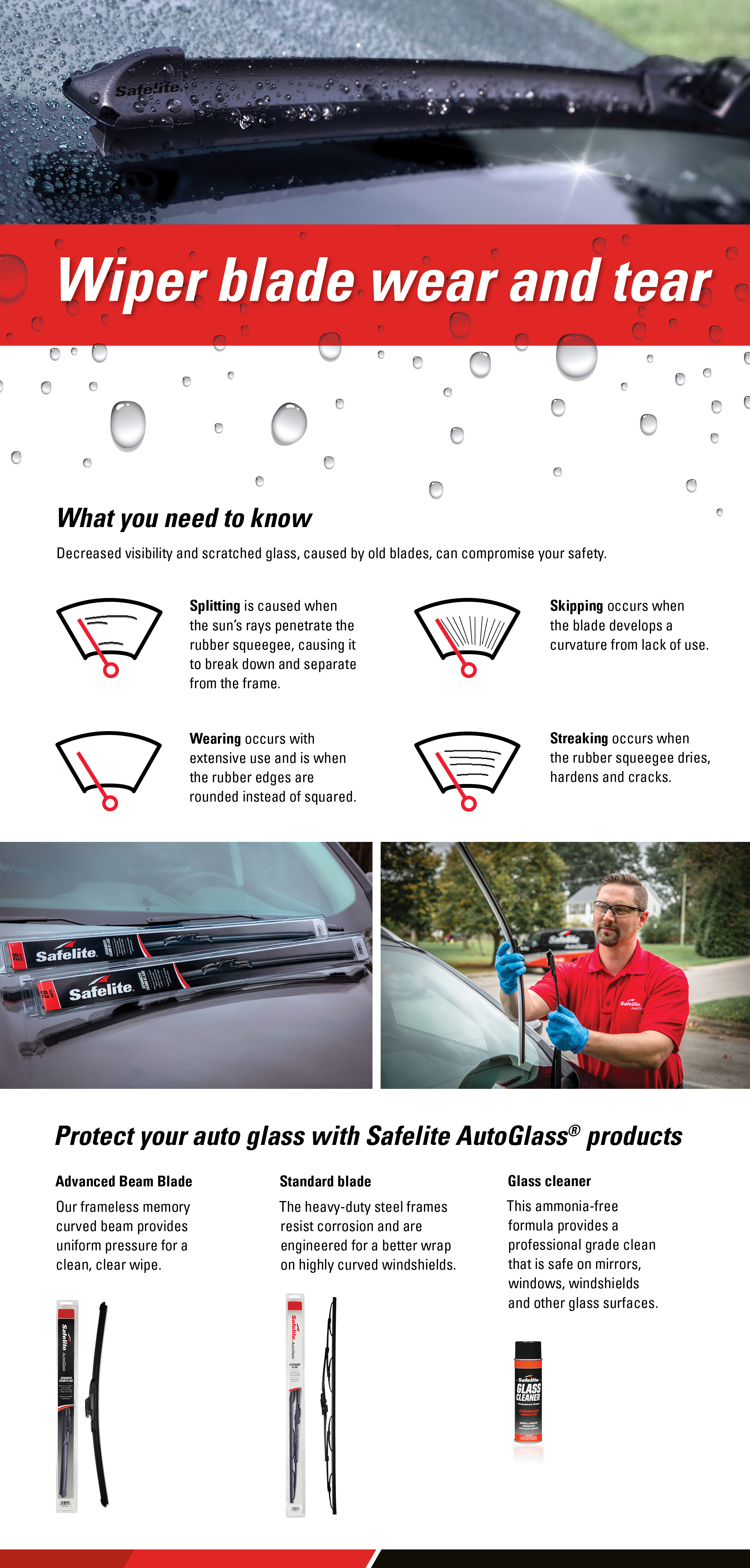 Splitting, skipping, wearing and streaking are all signs of wiper blade wear and tear. When you need new blades, protect your auto glass with Safelite wiper blades and glass cleaner.